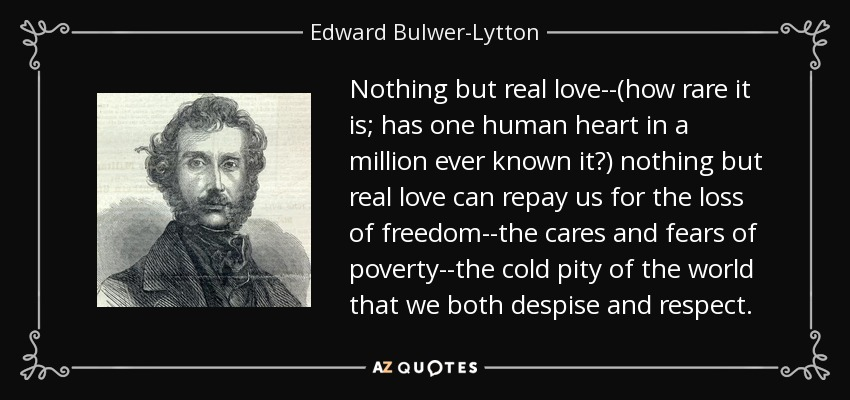 Nothing but real love--(how rare it is; has one human heart in a million ever known it?) nothing but real love can repay us for the loss of freedom--the cares and fears of poverty--the cold pity of the world that we both despise and respect. - Edward Bulwer-Lytton, 1st Baron Lytton