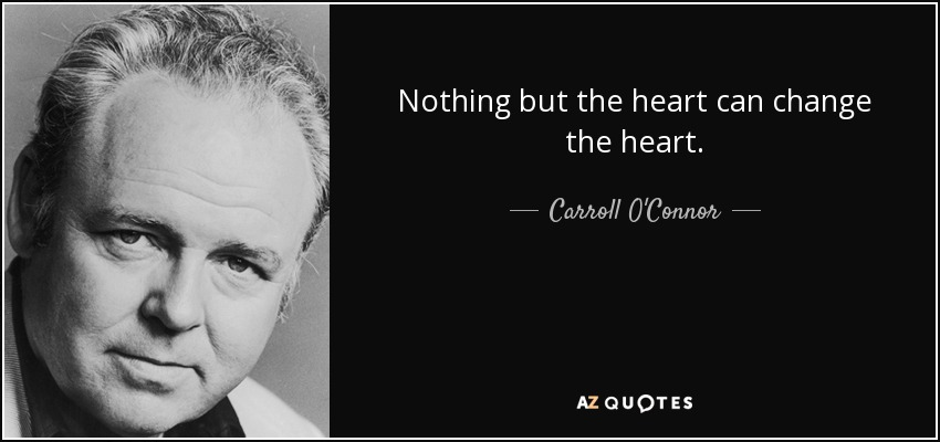 Nothing but the heart can change the heart. - Carroll O'Connor