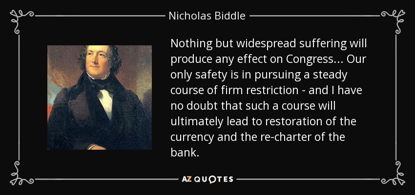 Nothing but widespread suffering will produce any effect on Congress... Our only safety is in pursuing a steady course of firm restriction - and I have no doubt that such a course will ultimately lead to restoration of the currency and the re-charter of the bank. - Nicholas Biddle