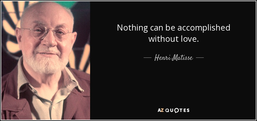 Nothing can be accomplished without love. - Henri Matisse