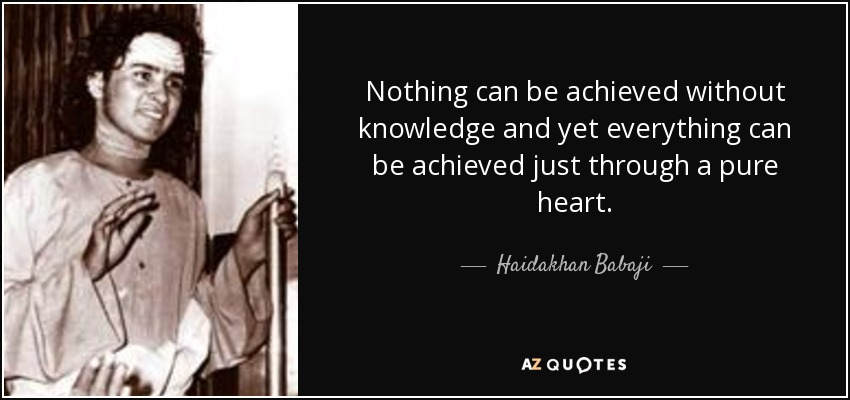 Nothing can be achieved without knowledge and yet everything can be achieved just through a pure heart. - Haidakhan Babaji