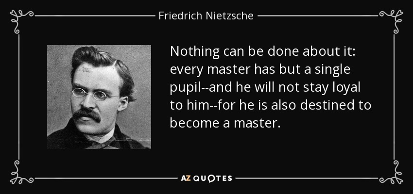 Nothing can be done about it: every master has but a single pupil--and he will not stay loyal to him--for he is also destined to become a master. - Friedrich Nietzsche