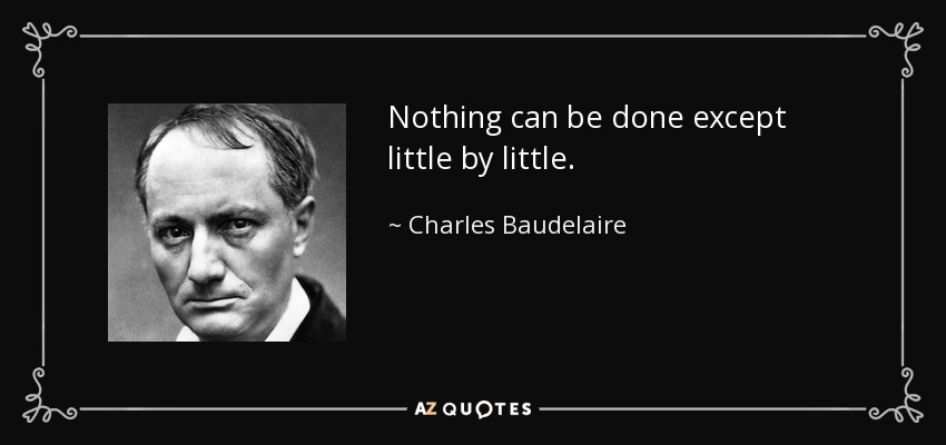 Nothing can be done except little by little. - Charles Baudelaire