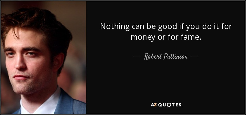Nothing can be good if you do it for money or for fame. - Robert Pattinson