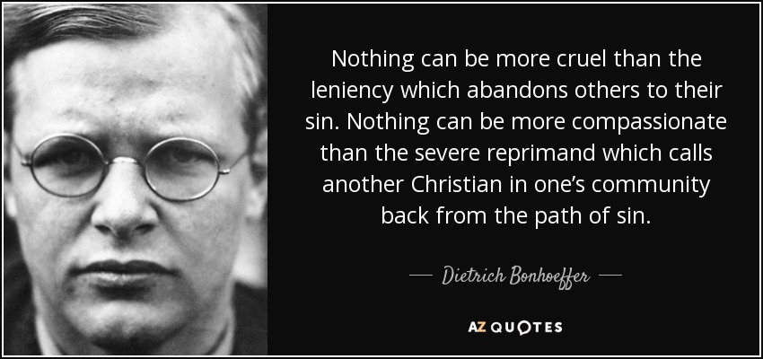 Nothing can be more cruel than the leniency which abandons others to their sin. Nothing can be more compassionate than the severe reprimand which calls another Christian in one's community back from the path of sin. - Dietrich Bonhoeffer