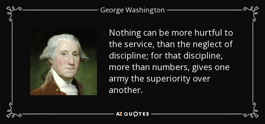 Nothing can be more hurtful to the service, than the neglect of discipline; for that discipline, more than numbers, gives one army the superiority over another. - George Washington
