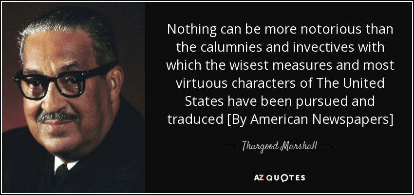 Nothing can be more notorious than the calumnies and invectives with which the wisest measures and most virtuous characters of The United States have been pursued and traduced [By American Newspapers] - Thurgood Marshall