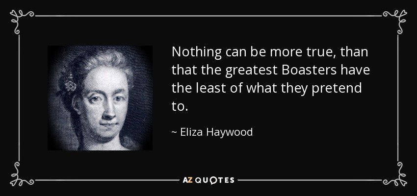 Nothing can be more true, than that the greatest Boasters have the least of what they pretend to. - Eliza Haywood