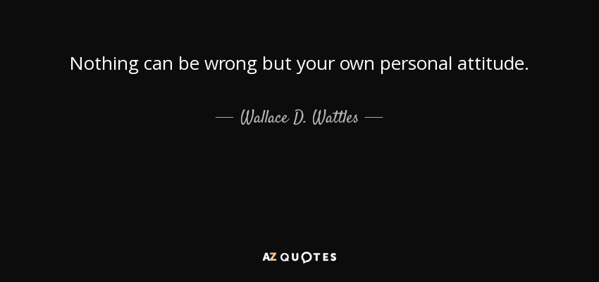 Nothing can be wrong but your own personal attitude. - Wallace D. Wattles