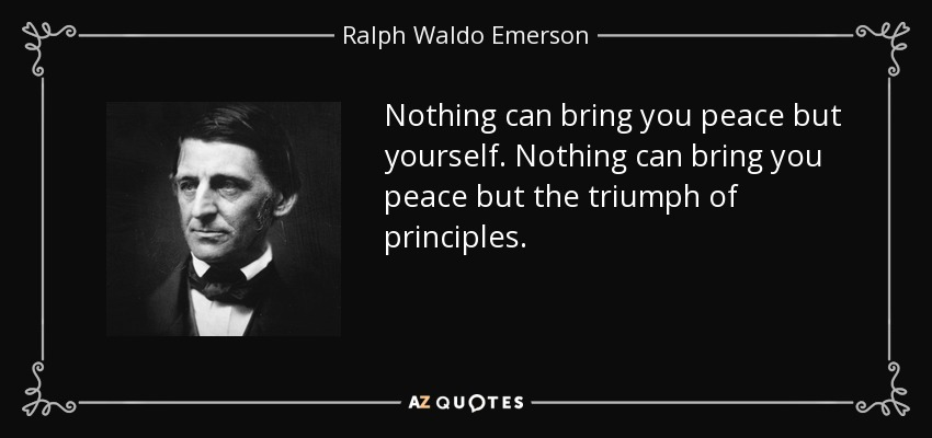 Nothing can bring you peace but yourself. Nothing can bring you peace but the triumph of principles. - Ralph Waldo Emerson