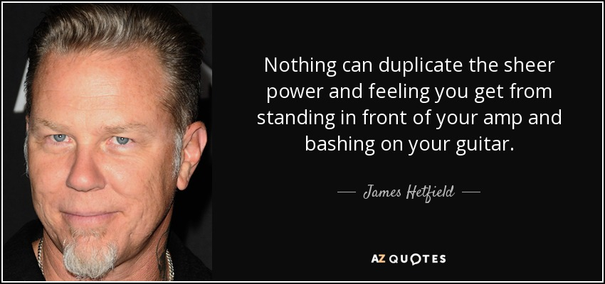 Nothing can duplicate the sheer power and feeling you get from standing in front of your amp and bashing on your guitar. - James Hetfield