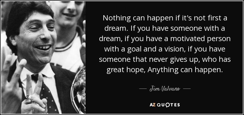 Nothing can happen if it's not first a dream. If you have someone with a dream, if you have a motivated person with a goal and a vision, if you have someone that never gives up, who has great hope, Anything can happen. - Jim Valvano