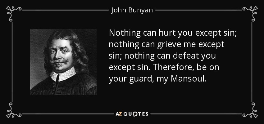 Nothing can hurt you except sin; nothing can grieve me except sin; nothing can defeat you except sin. Therefore, be on your guard, my Mansoul. - John Bunyan