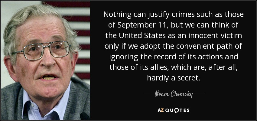 Nothing can justify crimes such as those of September 11, but we can think of the United States as an innocent victim only if we adopt the convenient path of ignoring the record of its actions and those of its allies, which are, after all, hardly a secret. - Noam Chomsky