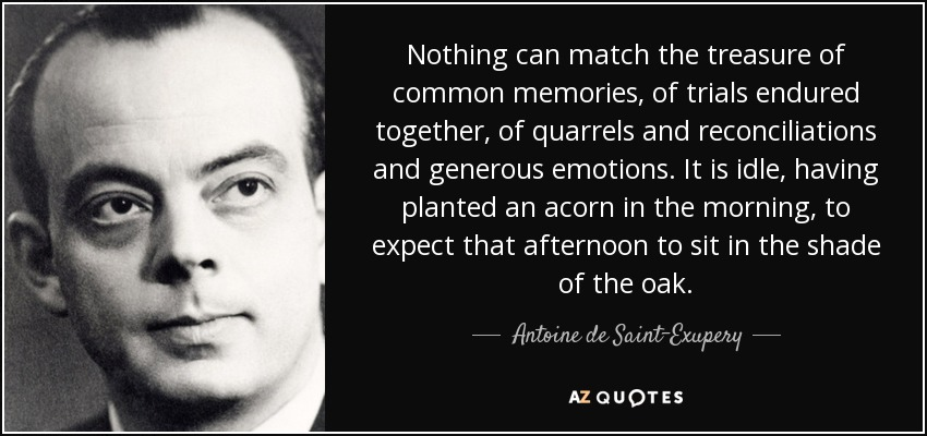 Nothing can match the treasure of common memories, of trials endured together, of quarrels and reconciliations and generous emotions. It is idle, having planted an acorn in the morning, to expect that afternoon to sit in the shade of the oak. - Antoine de Saint-Exupery