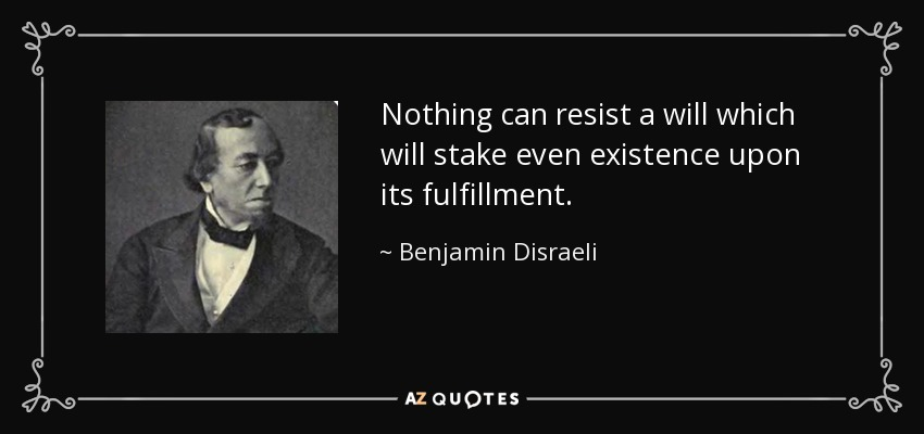 Nothing can resist a will which will stake even existence upon its fulfillment. - Benjamin Disraeli