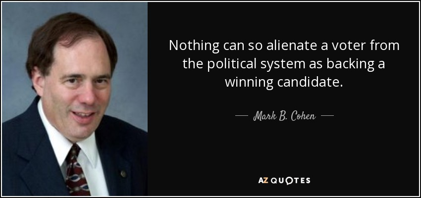 Nothing can so alienate a voter from the political system as backing a winning candidate. - Mark B. Cohen