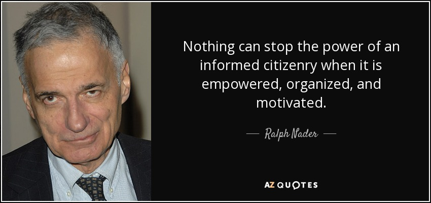 Nothing can stop the power of an informed citizenry when it is empowered, organized, and motivated. - Ralph Nader
