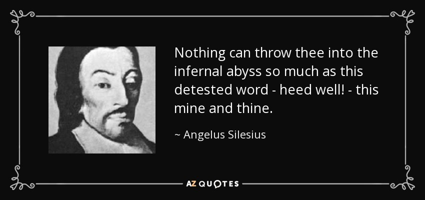 Nothing can throw thee into the infernal abyss so much as this detested word - heed well! - this mine and thine. - Angelus Silesius