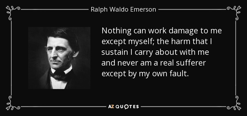 Nothing can work damage to me except myself; the harm that I sustain I carry about with me and never am a real sufferer except by my own fault. - Ralph Waldo Emerson