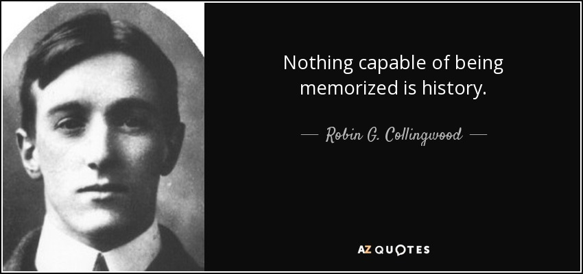 Nothing capable of being memorized is history. - Robin G. Collingwood