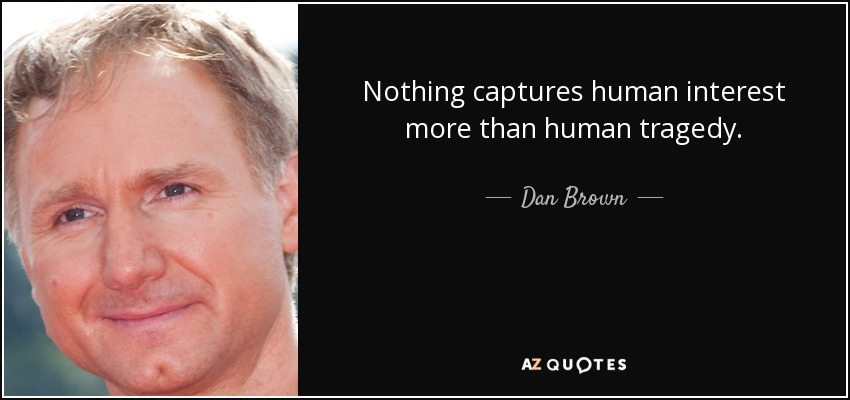 Nothing captures human interest more than human tragedy. - Dan Brown