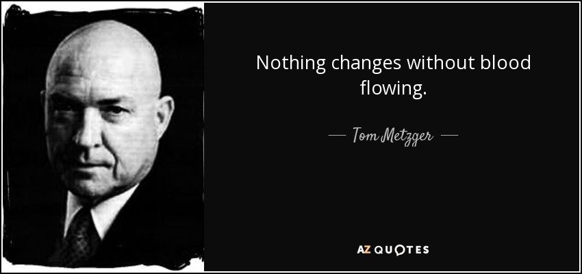 Nothing changes without blood flowing. - Tom Metzger