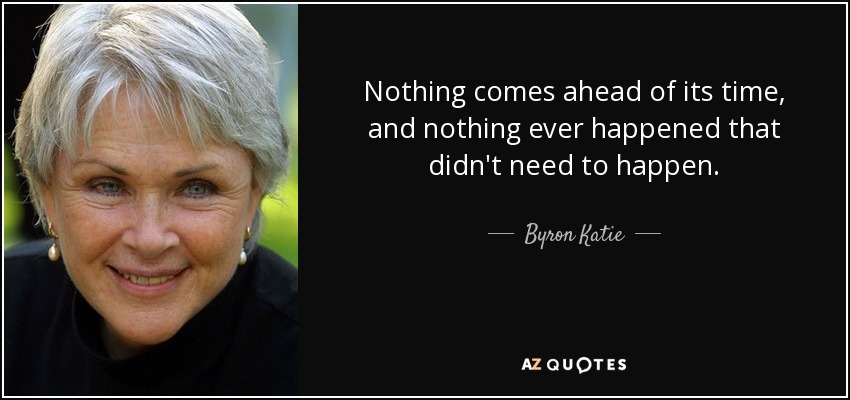 Nothing comes ahead of its time, and nothing ever happened that didn't need to happen. - Byron Katie