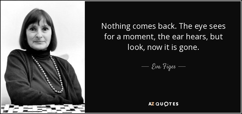 Nothing comes back. The eye sees for a moment, the ear hears, but look, now it is gone. - Eva Figes