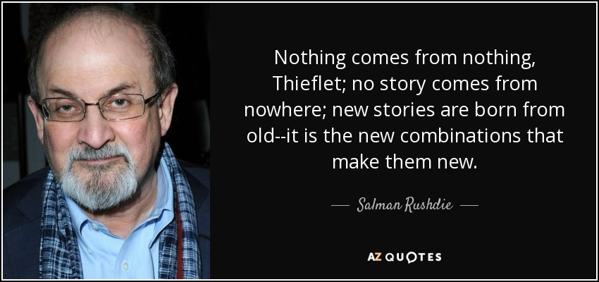 Nothing comes from nothing, Thieflet; no story comes from nowhere; new stories are born from old--it is the new combinations that make them new. - Salman Rushdie