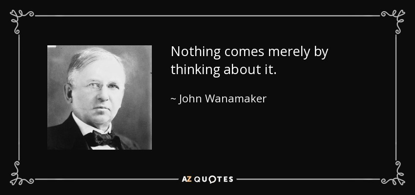 Nothing comes merely by thinking about it. - John Wanamaker