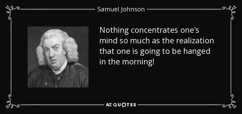 Nothing concentrates one's mind so much as the realization that one is going to be hanged in the morning! - Samuel Johnson