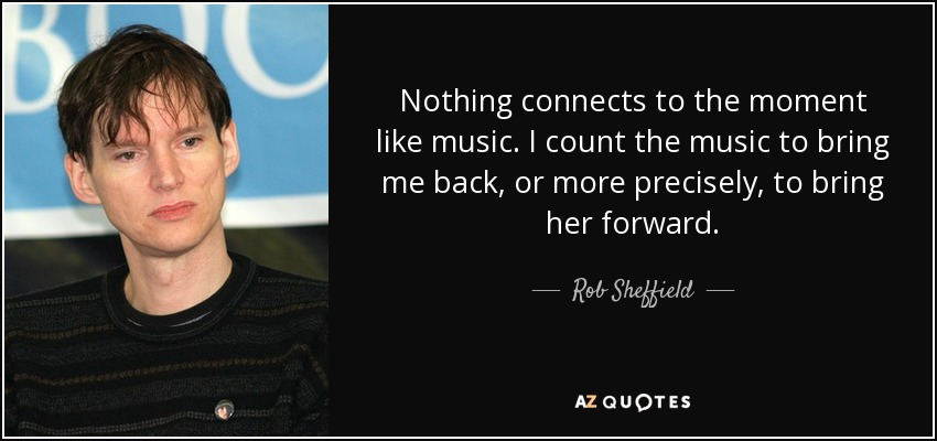 Nothing connects to the moment like music. I count the music to bring me back, or more precisely, to bring her forward. - Rob Sheffield