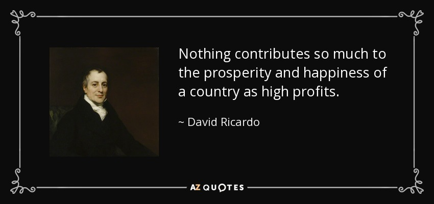 Nothing contributes so much to the prosperity and happiness of a country as high profits. - David Ricardo