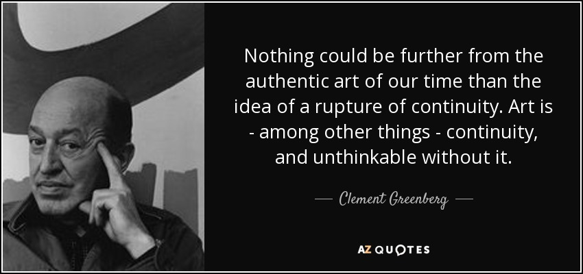 Nothing could be further from the authentic art of our time than the idea of a rupture of continuity. Art is - among other things - continuity, and unthinkable without it. - Clement Greenberg