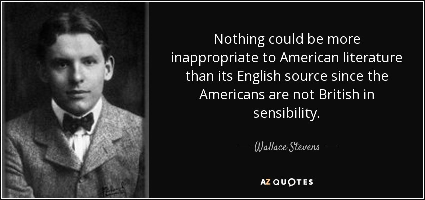Nothing could be more inappropriate to American literature than its English source since the Americans are not British in sensibility. - Wallace Stevens