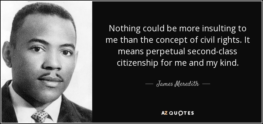 Nothing could be more insulting to me than the concept of civil rights. It means perpetual second-class citizenship for me and my kind. - James Meredith