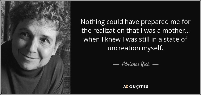 Nothing could have prepared me for the realization that I was a mother ... when I knew I was still in a state of uncreation myself. - Adrienne Rich