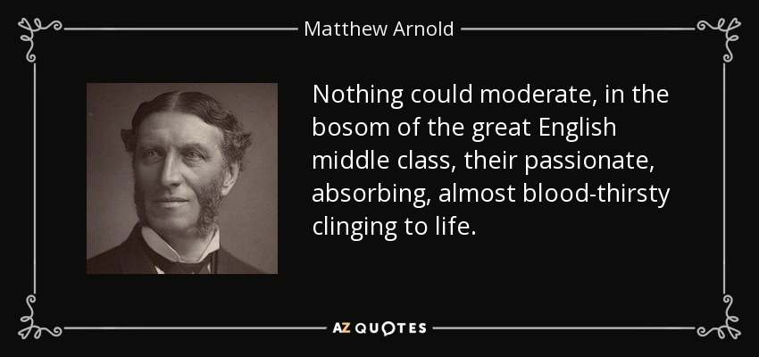 Nothing could moderate, in the bosom of the great English middle class, their passionate, absorbing, almost blood-thirsty clinging to life. - Matthew Arnold