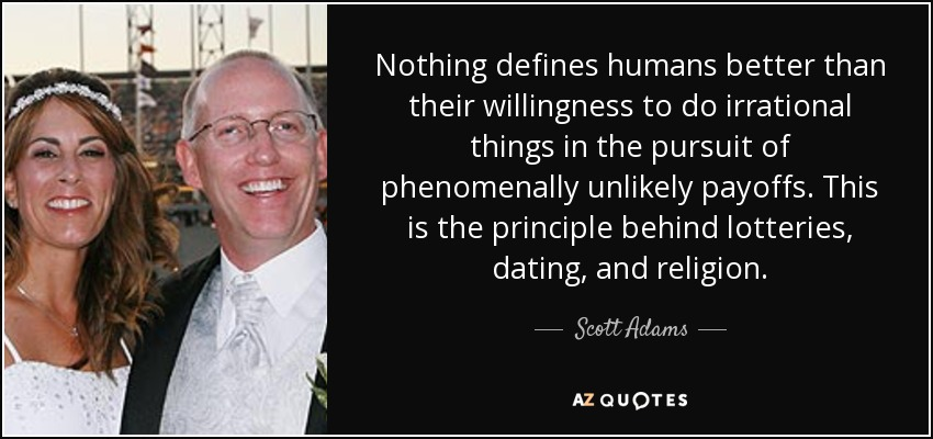 Nothing defines humans better than their willingness to do irrational things in the pursuit of phenomenally unlikely payoffs. This is the principle behind lotteries, dating, and religion. - Scott Adams