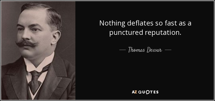 Nothing deflates so fast as a punctured reputation. - Thomas Dewar, 1st Baron Dewar