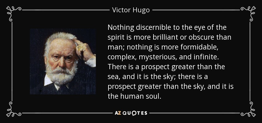Nothing discernible to the eye of the spirit is more brilliant or obscure than man; nothing is more formidable, complex, mysterious, and infinite. There is a prospect greater than the sea, and it is the sky; there is a prospect greater than the sky, and it is the human soul. - Victor Hugo