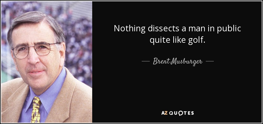 Nothing dissects a man in public quite like golf. - Brent Musburger