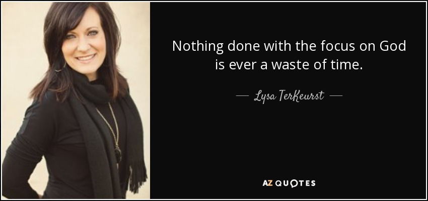 Nothing done with the focus on God is ever a waste of time. - Lysa TerKeurst