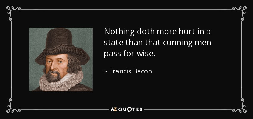 Nothing doth more hurt in a state than that cunning men pass for wise. - Francis Bacon