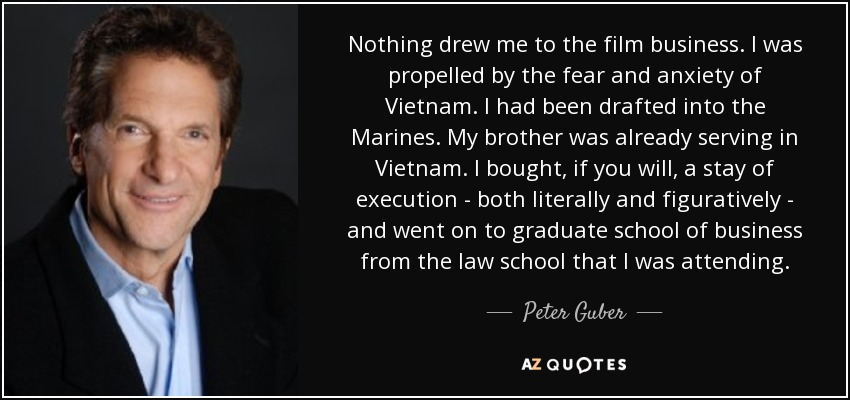 Nothing drew me to the film business. I was propelled by the fear and anxiety of Vietnam. I had been drafted into the Marines. My brother was already serving in Vietnam. I bought, if you will, a stay of execution - both literally and figuratively - and went on to graduate school of business from the law school that I was attending. - Peter Guber