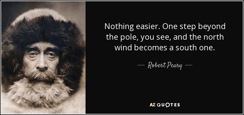 Nothing easier. One step beyond the pole, you see, and the north wind becomes a south one. - Robert Peary