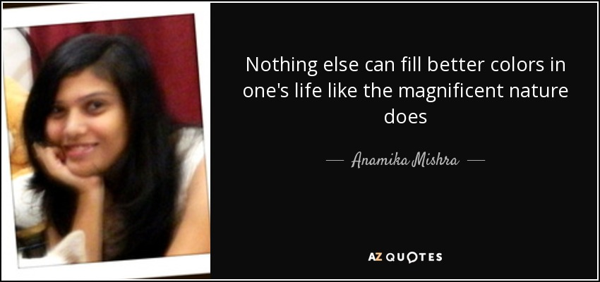 Nothing else can fill better colors in one's life like the magnificent nature does - Anamika Mishra