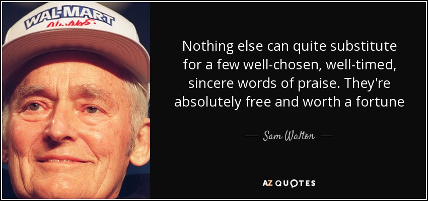 Nothing else can quite substitute for a few well-chosen, well-timed, sincere words of praise. They're absolutely free and worth a fortune - Sam Walton