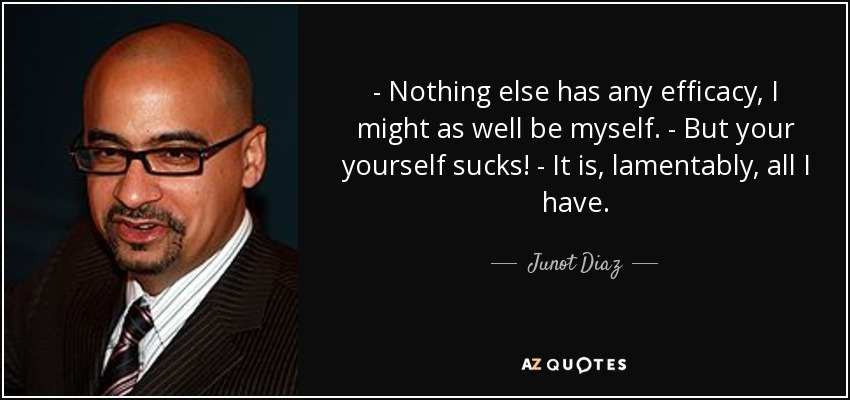 - Nothing else has any efficacy, I might as well be myself. - But your yourself sucks! - It is, lamentably, all I have. - Junot Diaz